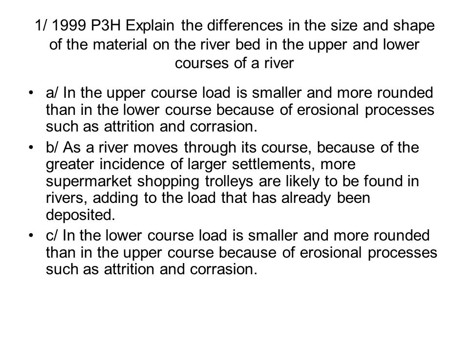1/ 1999 P3H Explain the differences in the size and shape of the material on the river bed in the upper and lower courses of a river