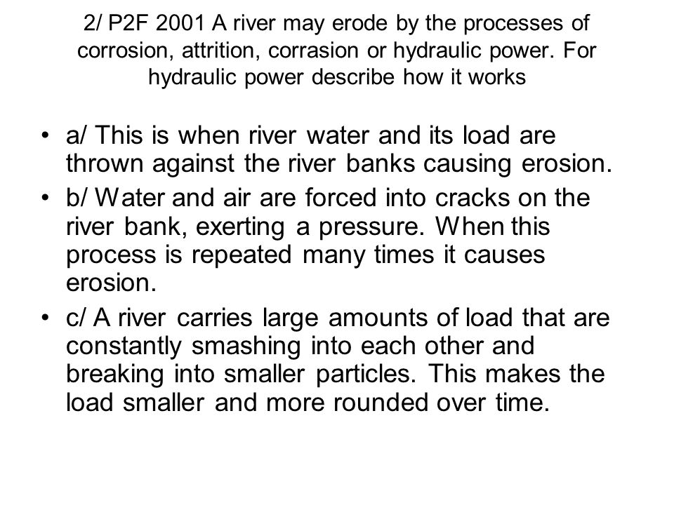 2/ P2F 2001 A river may erode by the processes of corrosion, attrition, corrasion or hydraulic power. For hydraulic power describe how it works