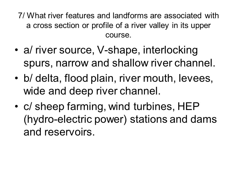7/ What river features and landforms are associated with a cross section or profile of a river valley in its upper course.