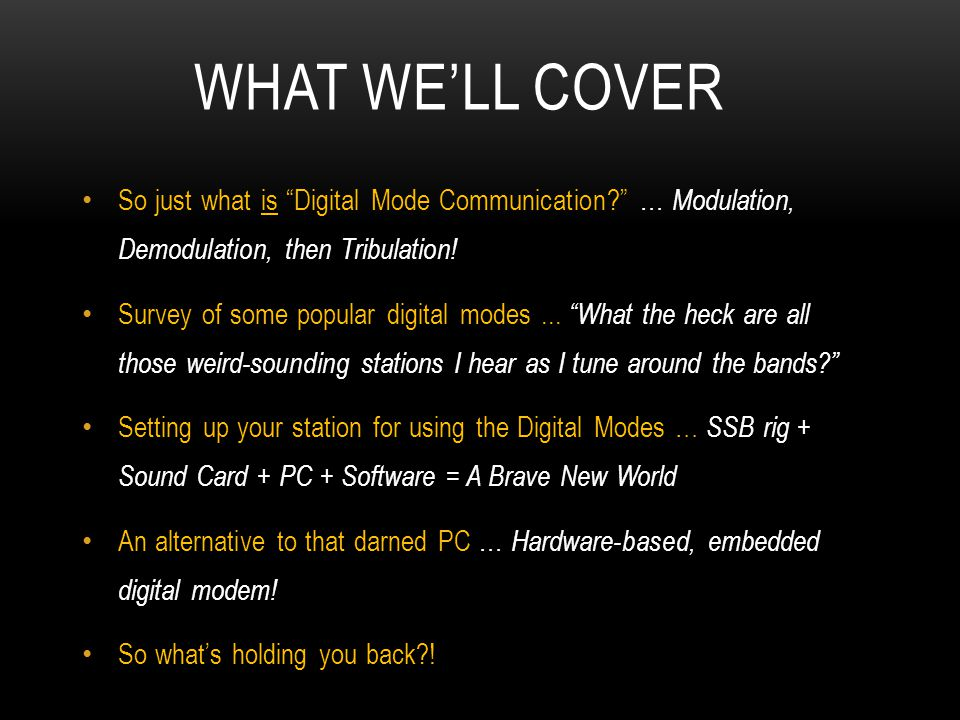 What we'll cover So just what is Digital Mode Communication … Modulation, Demodulation, then Tribulation!