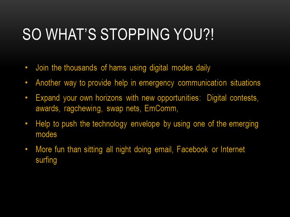 So what's stopping you ! Join the thousands of hams using digital modes daily. Another way to provide help in emergency communication situations.