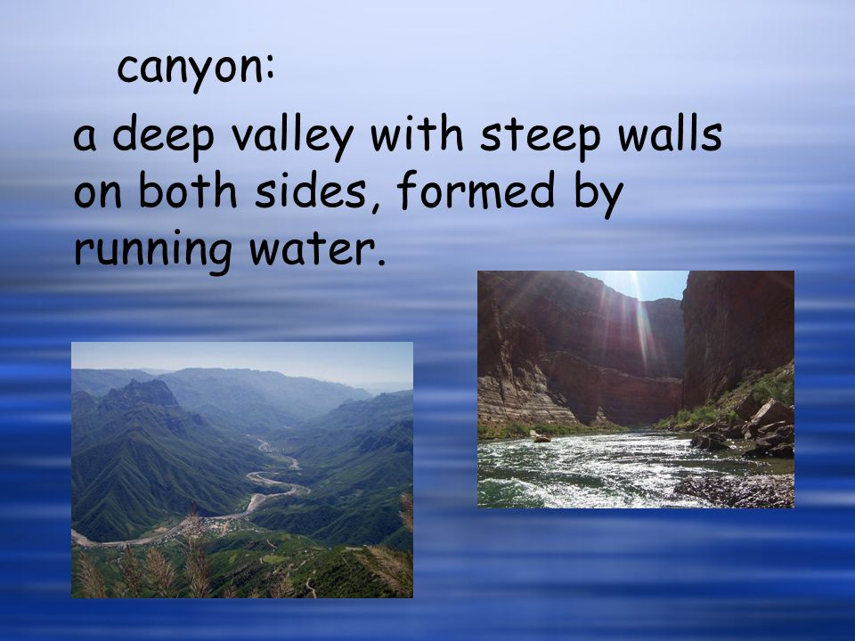 canyon: a deep valley with steep walls on both sides, formed by running water.
