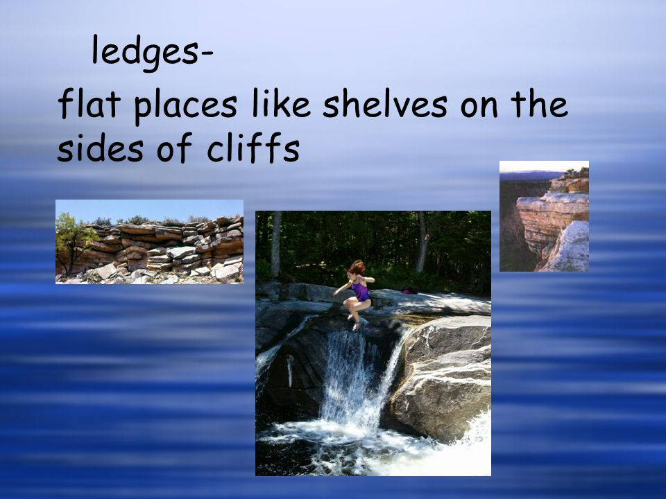 ledges- flat places like shelves on the sides of cliffs