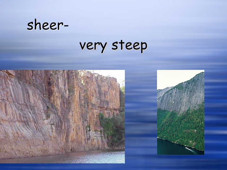 sheer- very steep