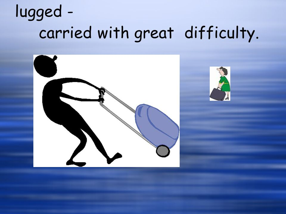 lugged - carried with great difficulty.