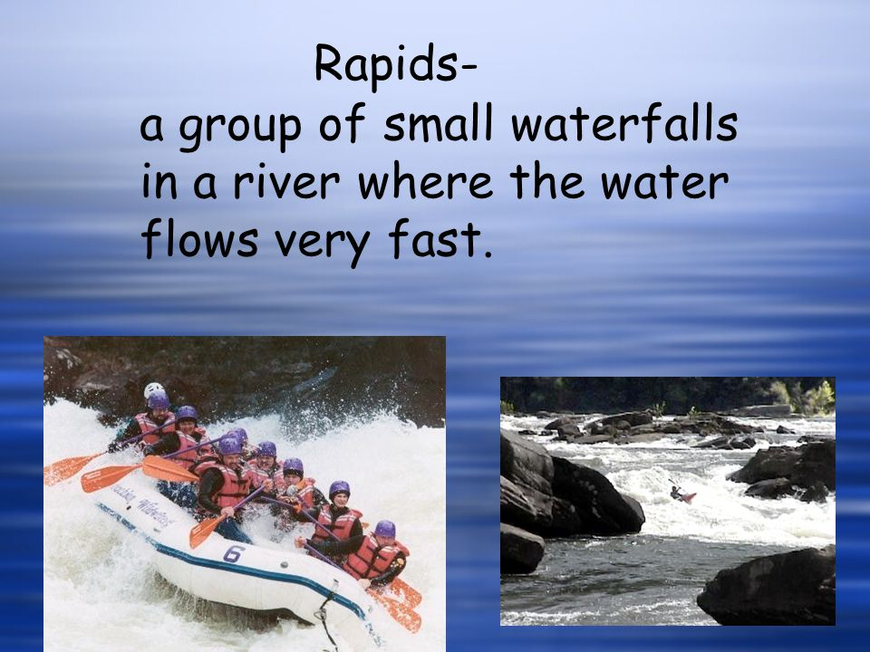 Rapids- a group of small waterfalls in a river where the water flows very fast.