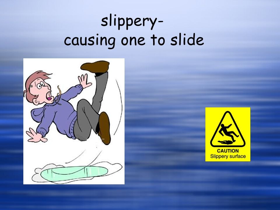 slippery- causing one to slide