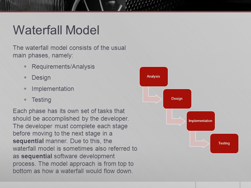 Waterfall Model The waterfall model consists of the usual main phases, namely: Requirements/Analysis.