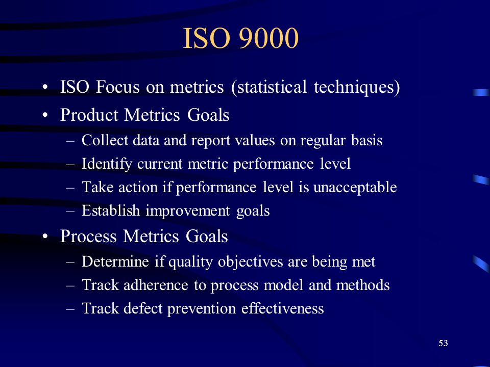 ISO 9000 ISO Focus on metrics (statistical techniques)