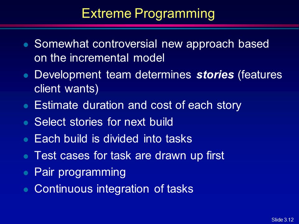 Extreme Programming Somewhat controversial new approach based on the incremental model. Development team determines stories (features client wants)