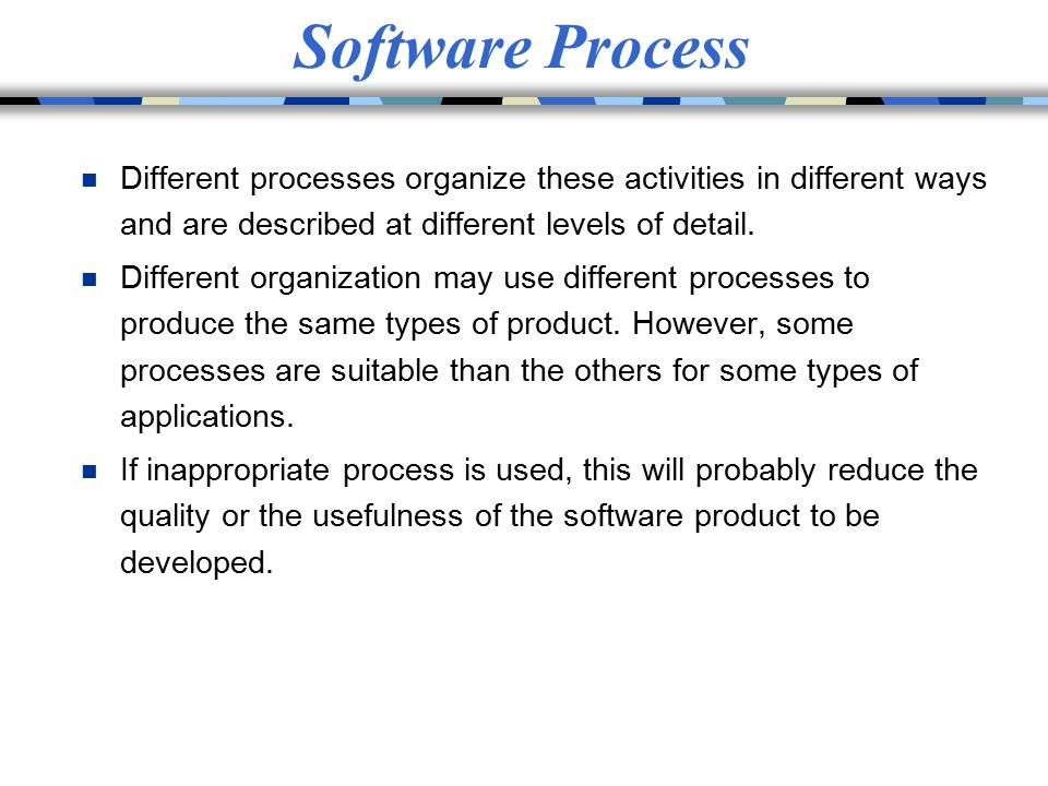 Software Process Different processes organize these activities in different ways and are described at different levels of detail.