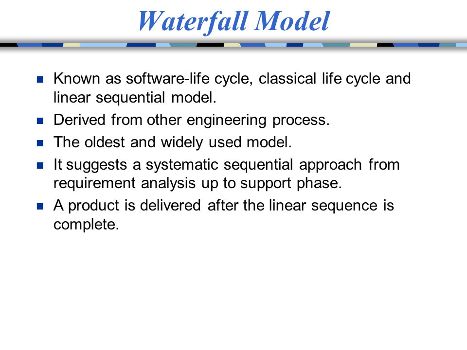 Waterfall Model Known as software-life cycle, classical life cycle and linear sequential model. Derived from other engineering process.