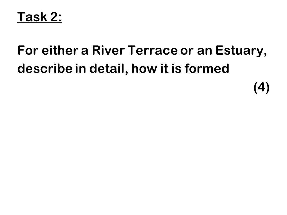 Task 2: For either a River Terrace or an Estuary, describe in detail, how it is formed (4)