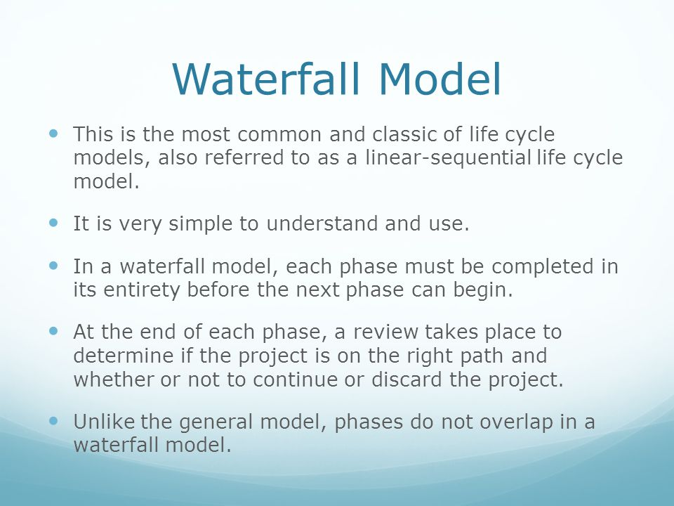 Waterfall Model This is the most common and classic of life cycle models, also referred to as a linear-sequential life cycle model.