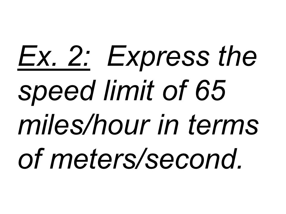 Ex. 2: Express the speed limit of 65 miles/hour in terms of meters/second.