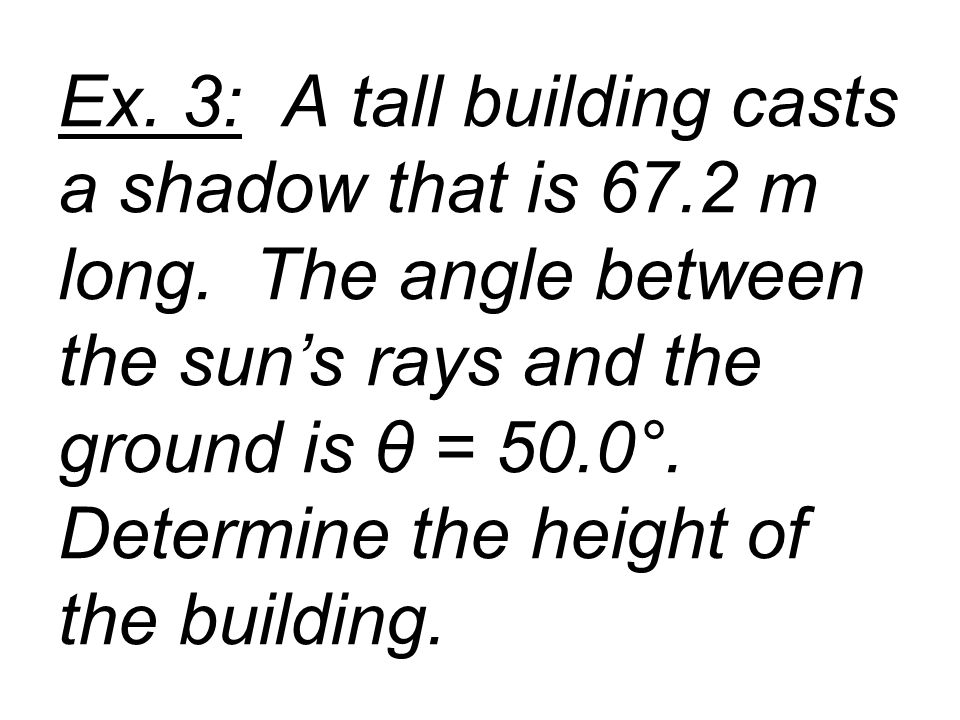 Ex. 3: A tall building casts a shadow that is 67. 2 m long