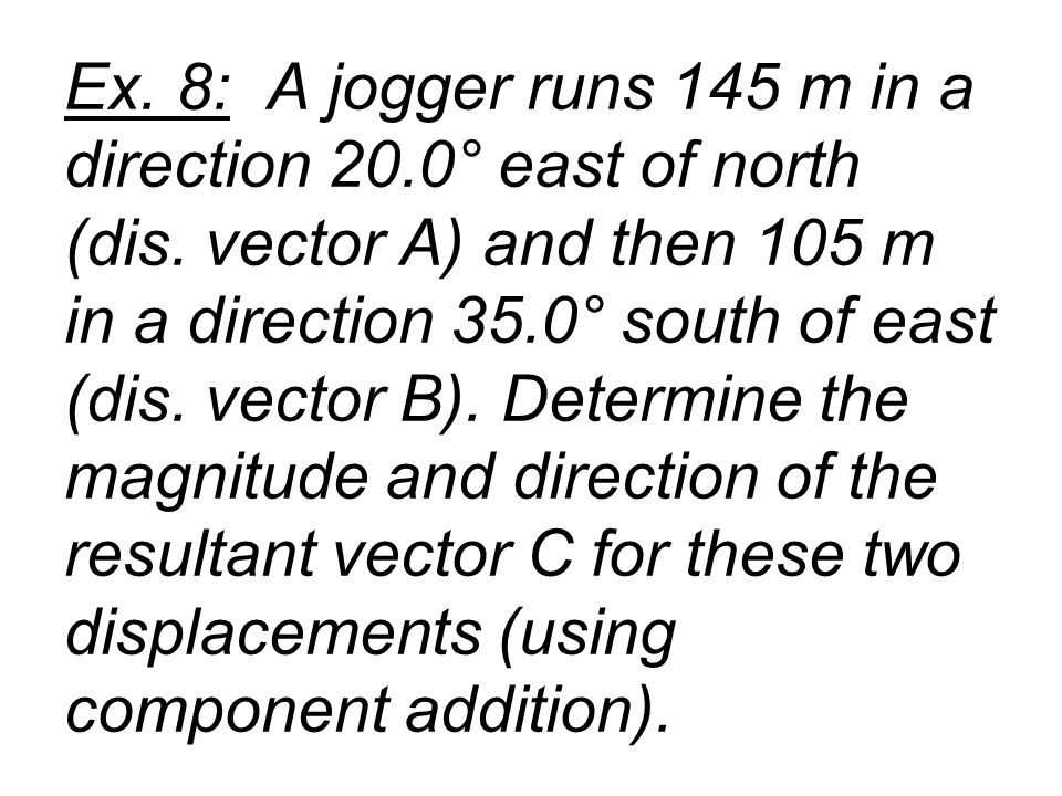 Ex. 8: A jogger runs 145 m in a direction 20. 0° east of north (dis