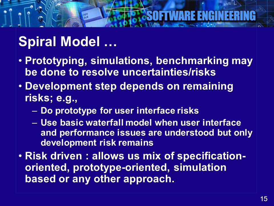 Spiral Model … Prototyping, simulations, benchmarking may be done to resolve uncertainties/risks. Development step depends on remaining risks; e.g.,
