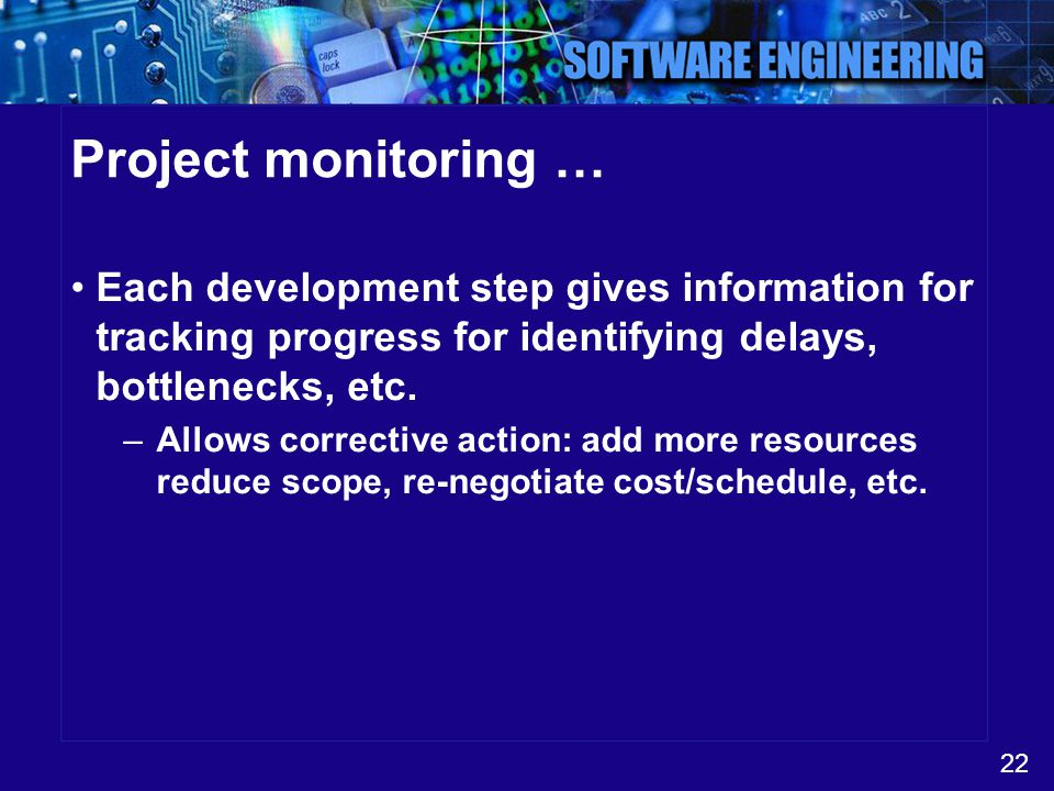 Project monitoring … Each development step gives information for tracking progress for identifying delays, bottlenecks, etc.