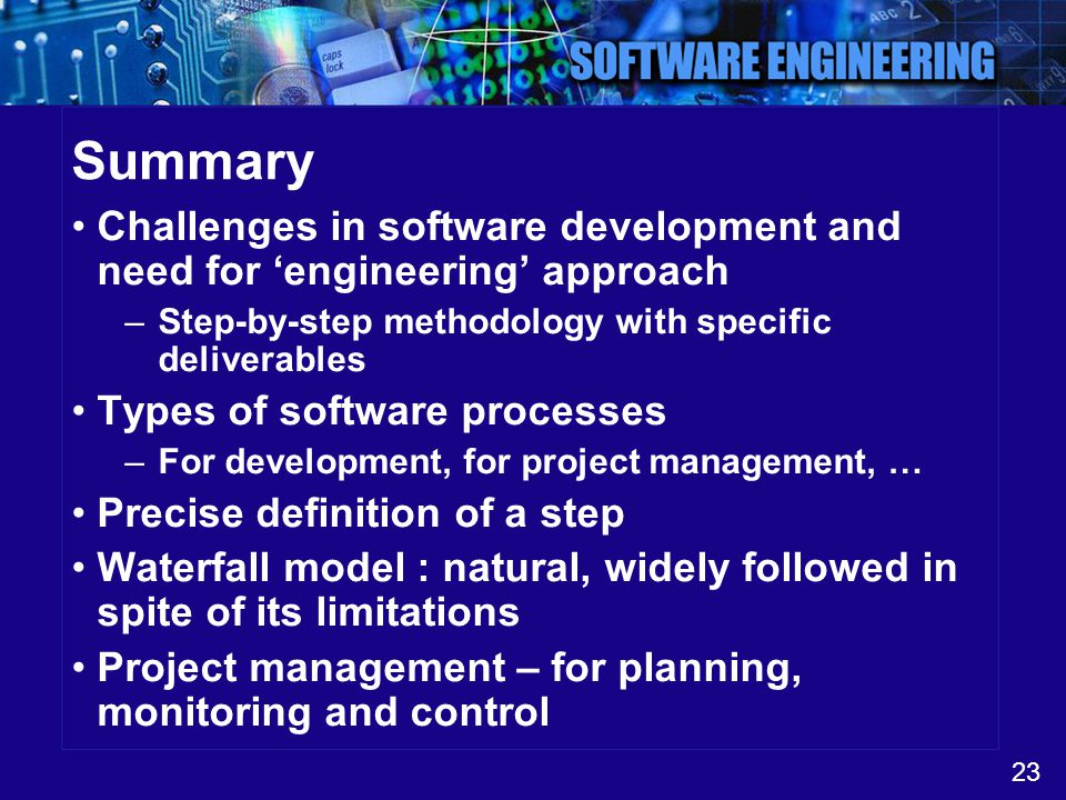 Summary Challenges in software development and need for 'engineering' approach. Step-by-step methodology with specific deliverables.