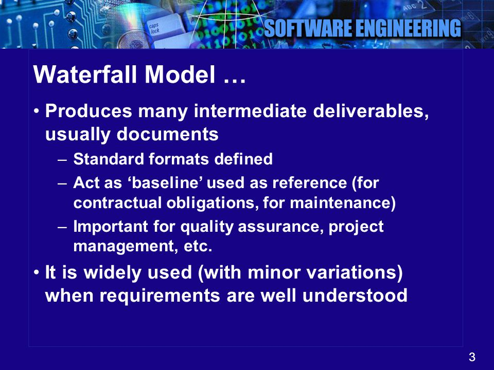 Waterfall Model … Produces many intermediate deliverables, usually documents. Standard formats defined.