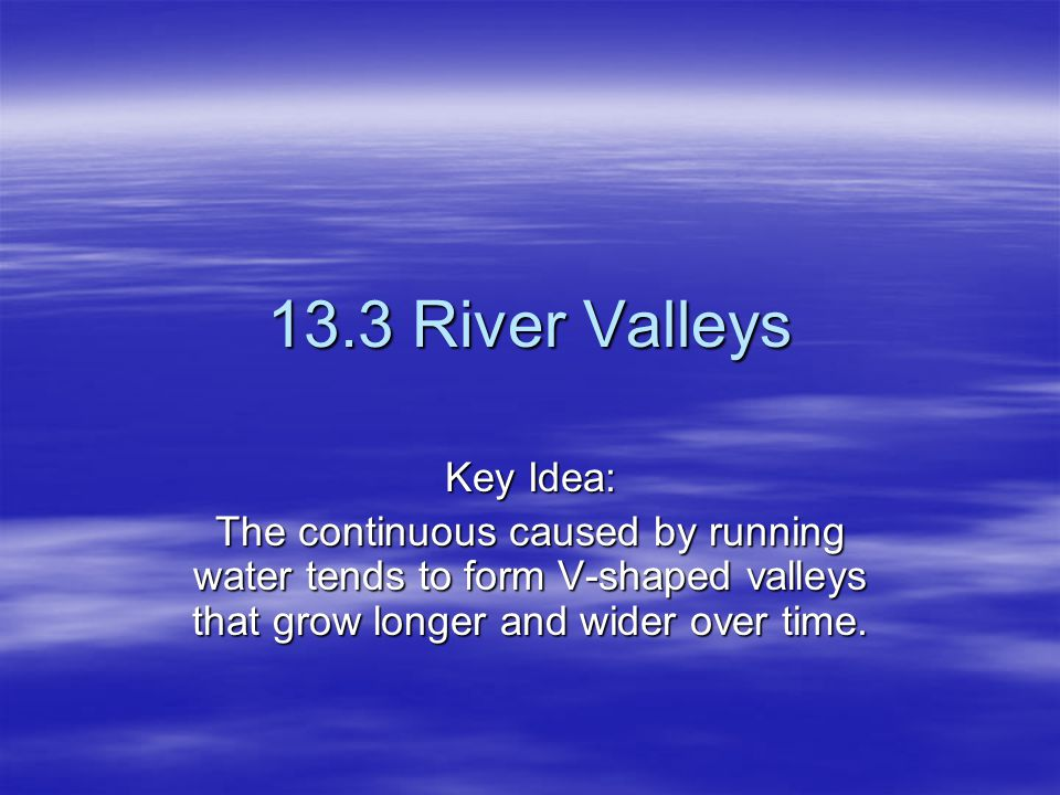 13.3 River Valleys Key Idea: