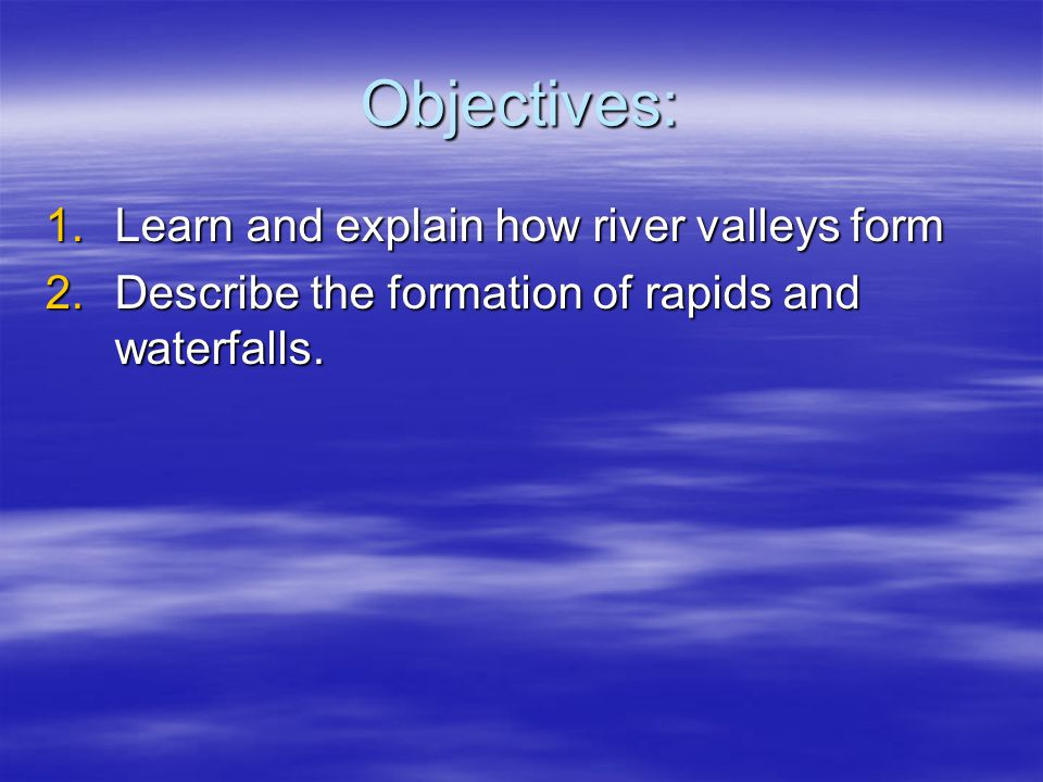 Objectives: Learn and explain how river valleys form