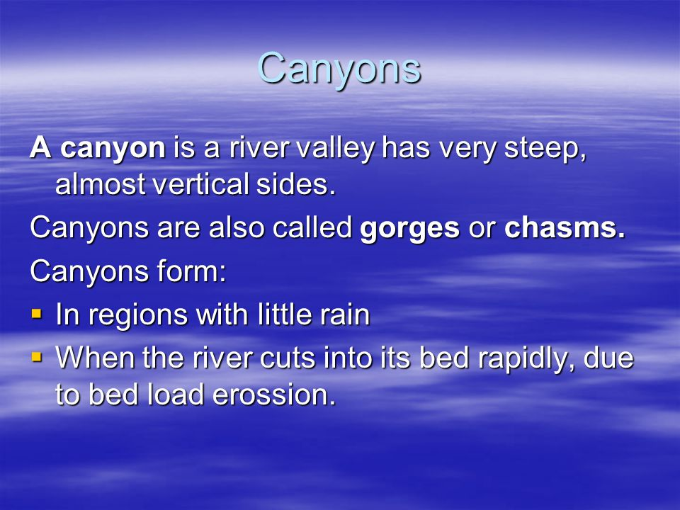 Canyons A canyon is a river valley has very steep, almost vertical sides. Canyons are also called gorges or chasms.