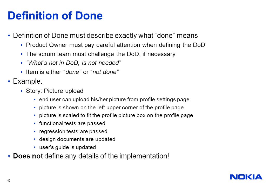 Definition of Done Definition of Done must describe exactly what done means. Product Owner must pay careful attention when defining the DoD.