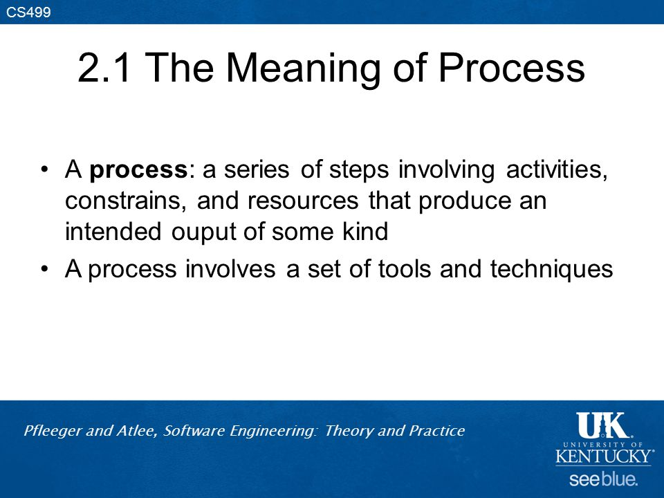 2.1 The Meaning of Process A process: a series of steps involving activities, constrains, and resources that produce an intended ouput of some kind.