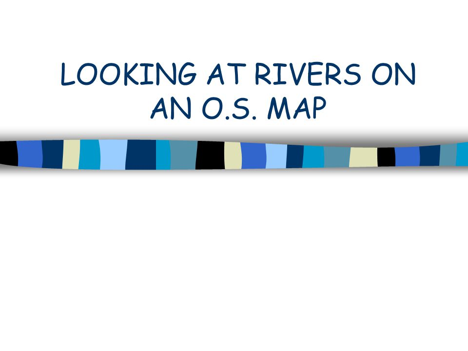 LOOKING AT RIVERS ON AN O.S. MAP