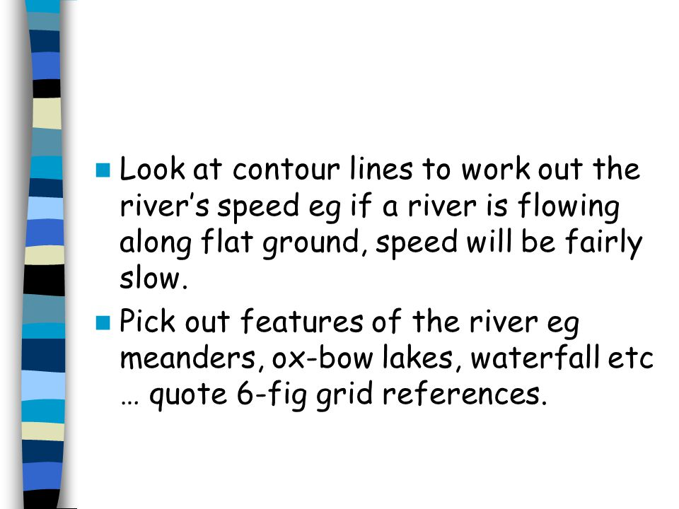Look at contour lines to work out the river's speed eg if a river is flowing along flat ground, speed will be fairly slow.