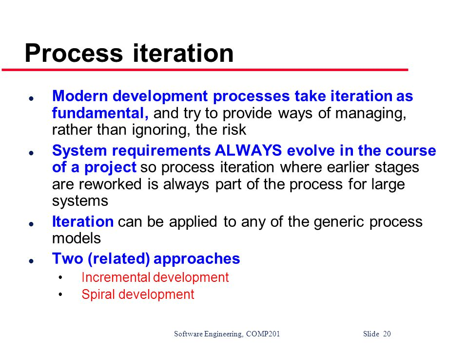 Process iteration Modern development processes take iteration as fundamental, and try to provide ways of managing, rather than ignoring, the risk.