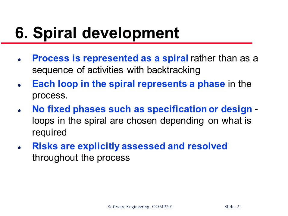 6. Spiral development Process is represented as a spiral rather than as a sequence of activities with backtracking.