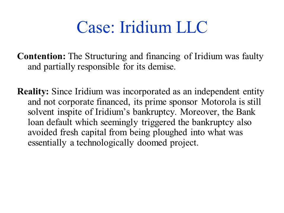 Case: Iridium LLC Contention: The Structuring and financing of Iridium was faulty and partially responsible for its demise.