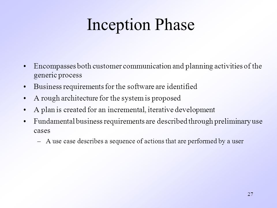 Inception Phase Encompasses both customer communication and planning activities of the generic process.