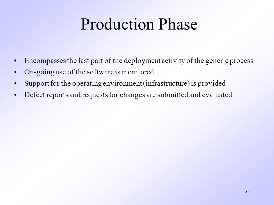 Production Phase Encompasses the last part of the deployment activity of the generic process. On-going use of the software is monitored.