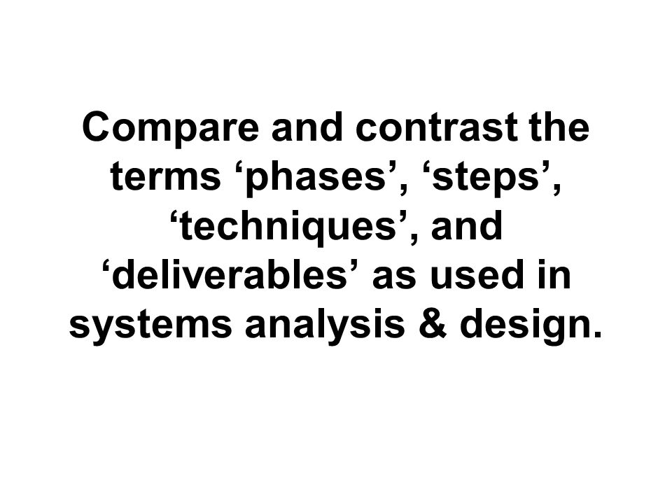 Compare and contrast the terms 'phases', 'steps', 'techniques', and 'deliverables' as used in systems analysis & design.