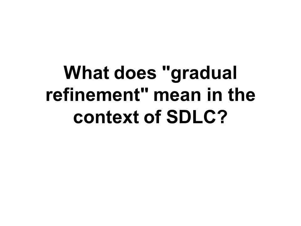 What does gradual refinement mean in the context of SDLC