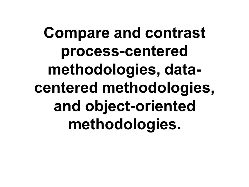 Compare and contrast process-centered methodologies, data-centered methodologies, and object-oriented methodologies.