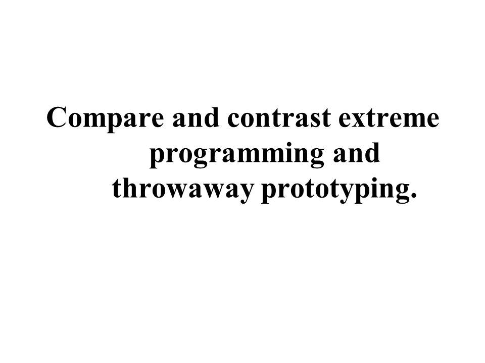 Compare and contrast extreme programming and throwaway prototyping.