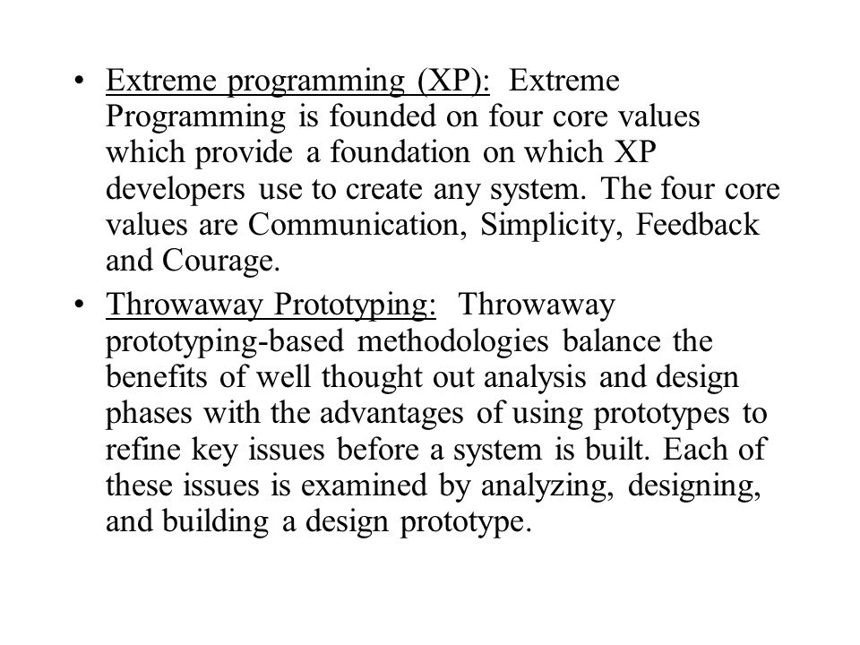 Extreme programming (XP): Extreme Programming is founded on four core values which provide a foundation on which XP developers use to create any system. The four core values are Communication, Simplicity, Feedback and Courage.