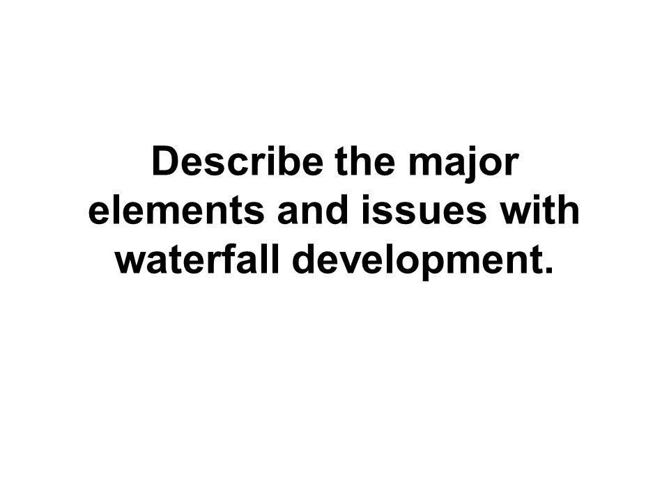 Describe the major elements and issues with waterfall development.