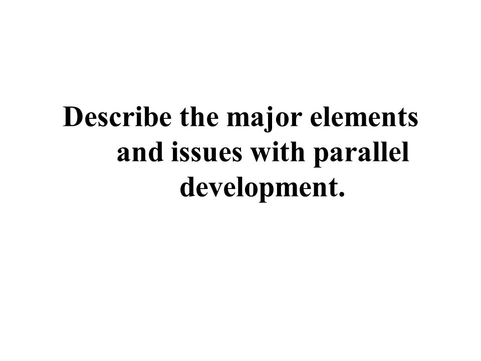 Describe the major elements and issues with parallel development.