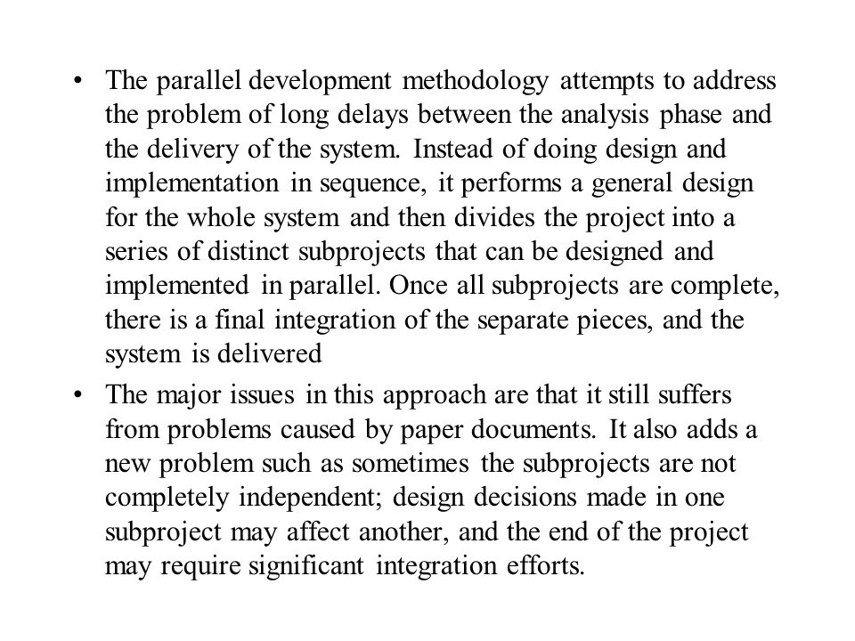 The parallel development methodology attempts to address the problem of long delays between the analysis phase and the delivery of the system. Instead of doing design and implementation in sequence, it performs a general design for the whole system and then divides the project into a series of distinct subprojects that can be designed and implemented in parallel. Once all subprojects are complete, there is a final integration of the separate pieces, and the system is delivered