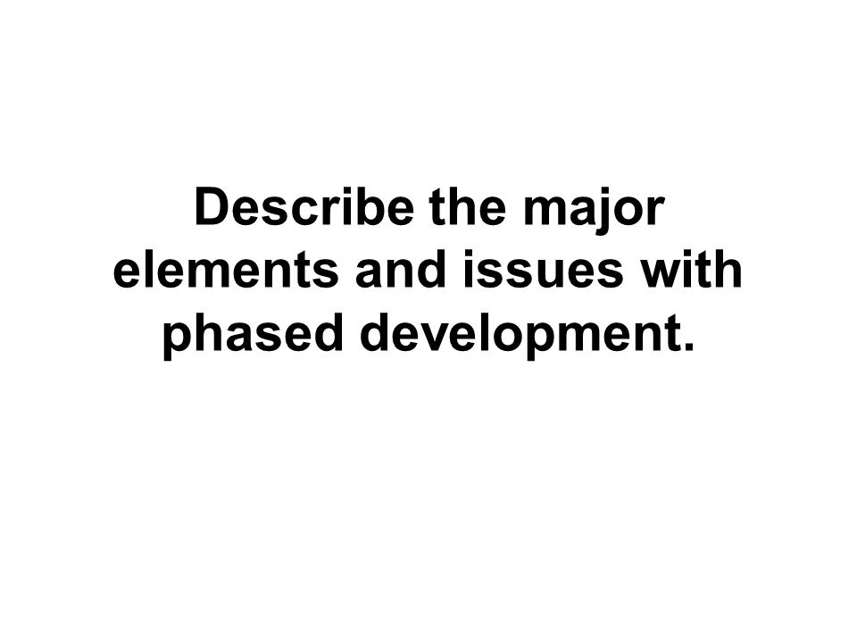 Describe the major elements and issues with phased development.