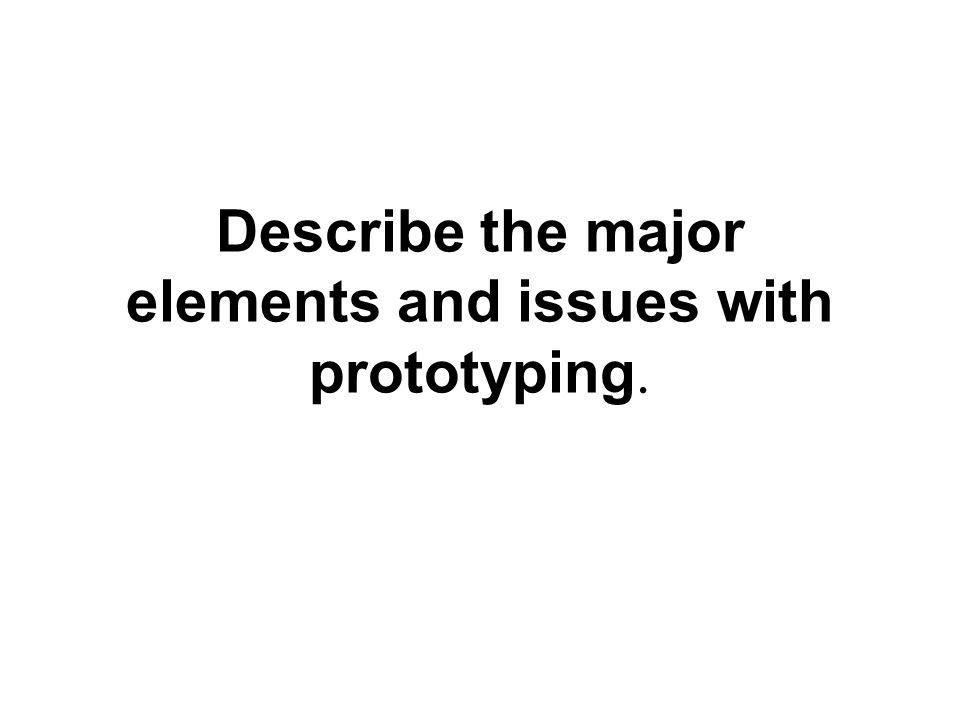 Describe the major elements and issues with prototyping.
