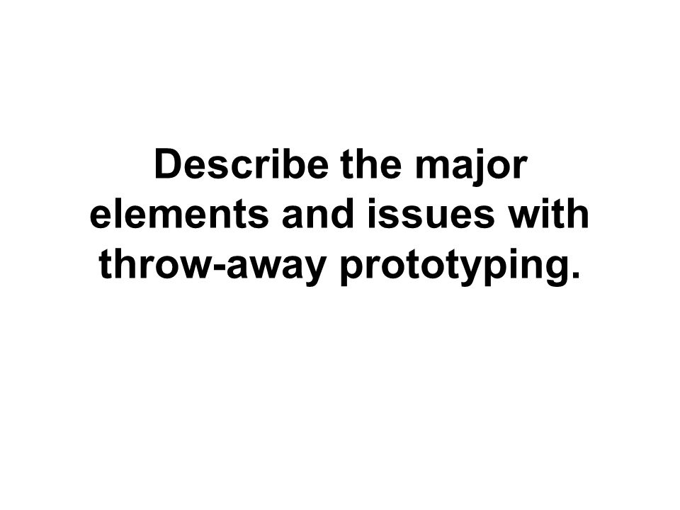 Describe the major elements and issues with throw-away prototyping.