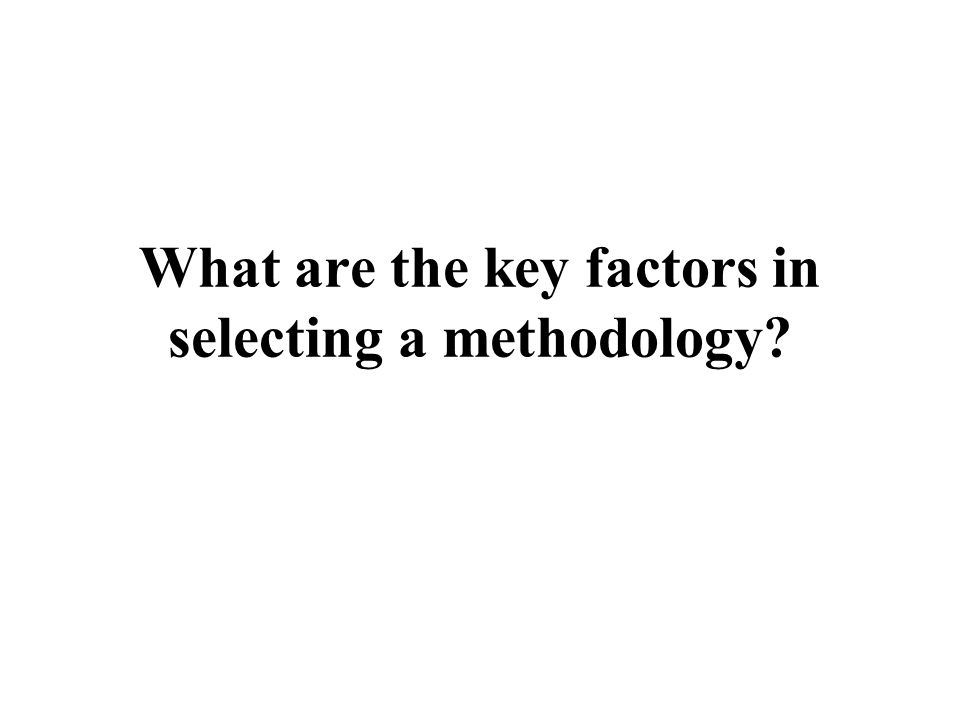 What are the key factors in selecting a methodology