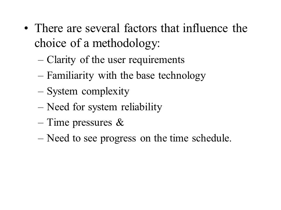 There are several factors that influence the choice of a methodology: